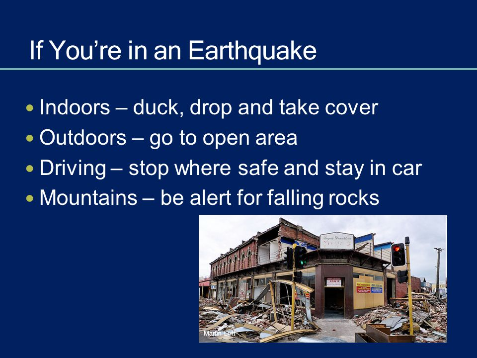 If You're in an Earthquake Indoors – duck, drop and take cover Outdoors – go to open area Driving – stop where safe and stay in car Mountains – be ale