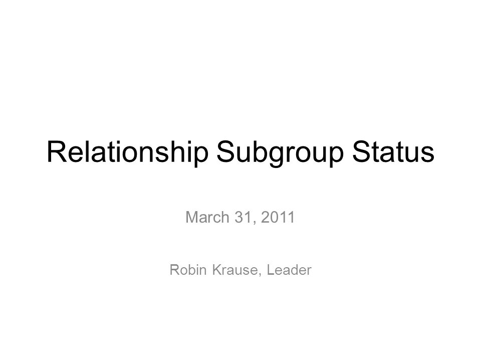 Relationship Subgroup Status March 31, 2011 Robin Krause, Leader