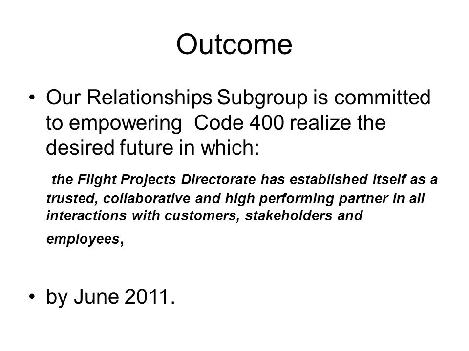 Outcome Our Relationships Subgroup is committed to empowering Code 400 realize the desired future in which: the Flight Projects Directorate has established itself as a trusted, collaborative and high performing partner in all interactions with customers, stakeholders and employees, by June 2011.