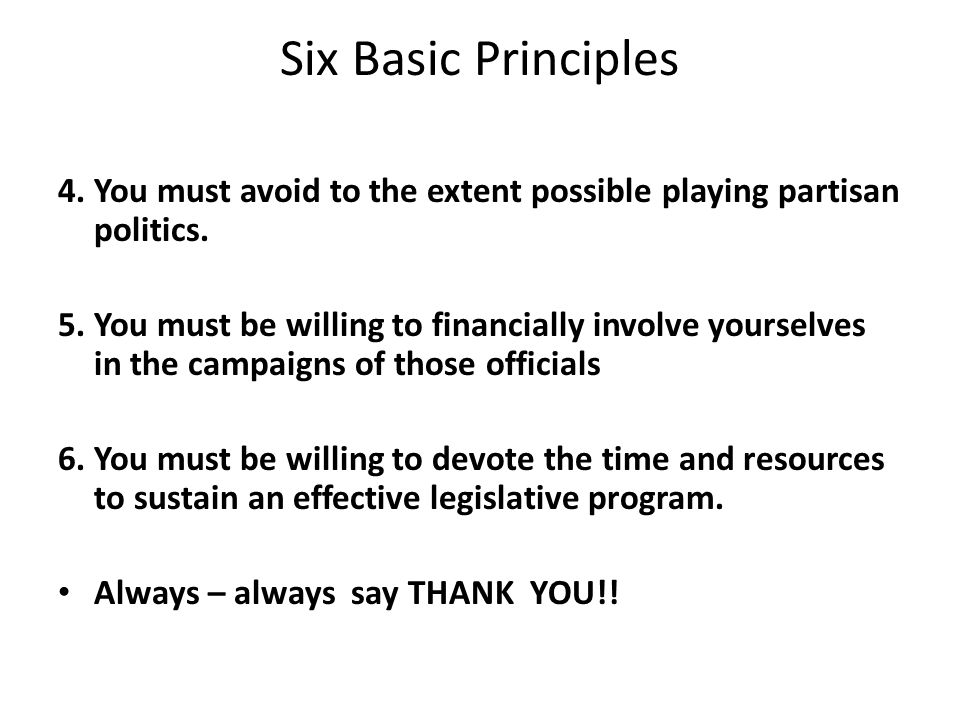 Six Basic Principles 4. You must avoid to the extent possible playing partisan politics. 5. You must be willing to financially involve yourselves in t