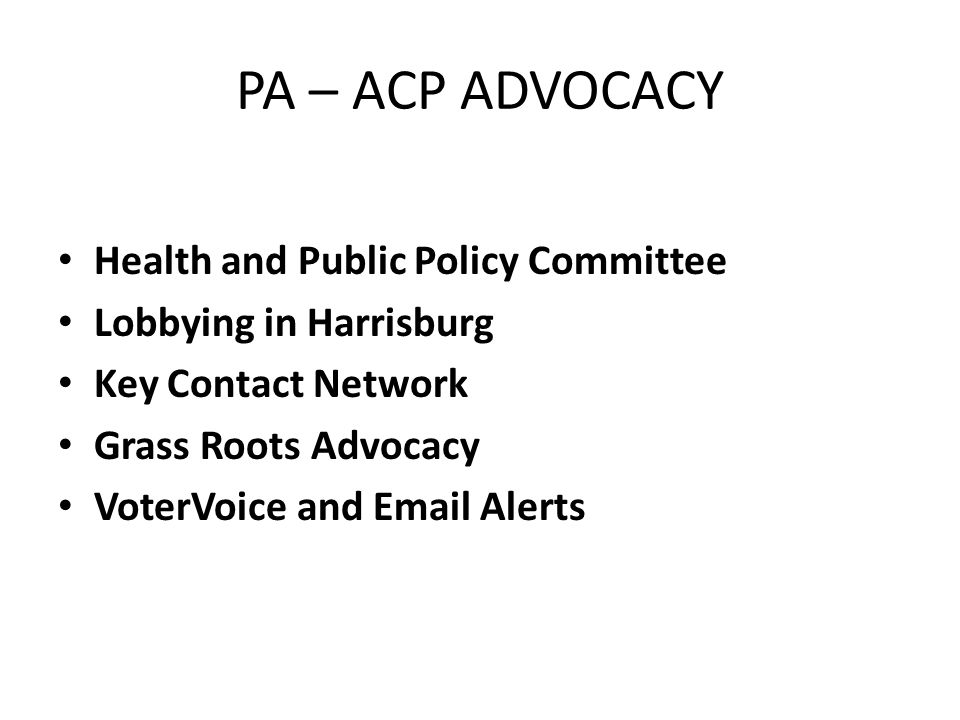 PA – ACP ADVOCACY Health and Public Policy Committee Lobbying in Harrisburg Key Contact Network Grass Roots Advocacy VoterVoice and Email Alerts