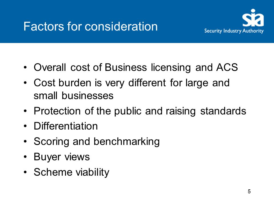 Factors for consideration Overall cost of Business licensing and ACS Cost burden is very different for large and small businesses Protection of the public and raising standards Differentiation Scoring and benchmarking Buyer views Scheme viability 5