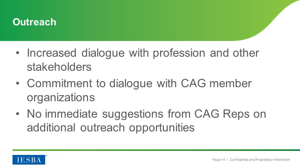 Page 14 | Confidential and Proprietary Information Increased dialogue with profession and other stakeholders Commitment to dialogue with CAG member organizations No immediate suggestions from CAG Reps on additional outreach opportunities Outreach