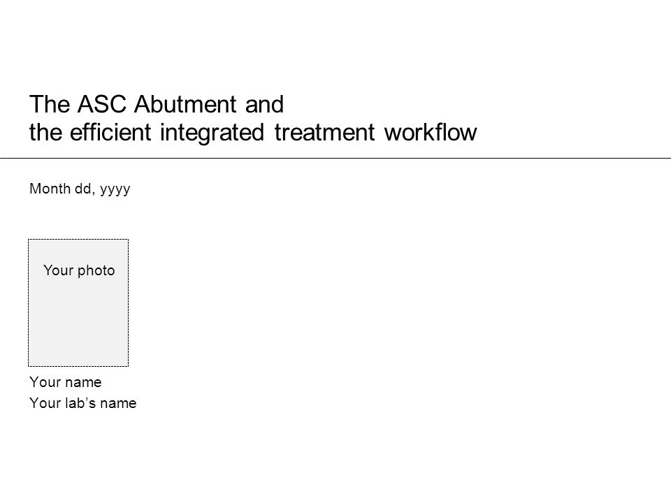 The ASC Abutment and the efficient integrated treatment workflow Month dd, yyyy Your name Your lab's name Your photo
