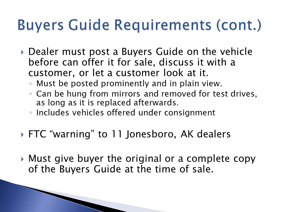  Dealer must post a Buyers Guide on the vehicle before can offer it for sale, discuss it with a customer, or let a customer look at it. ◦ Must be pos