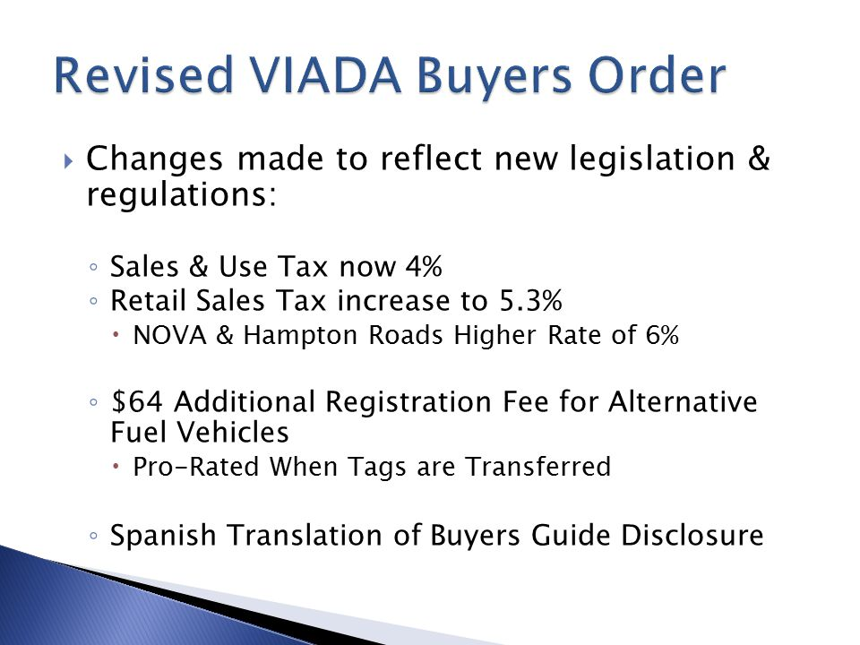  Changes made to reflect new legislation & regulations: ◦ Sales & Use Tax now 4% ◦ Retail Sales Tax increase to 5.3%  NOVA & Hampton Roads Higher Rate of 6% ◦ $64 Additional Registration Fee for Alternative Fuel Vehicles  Pro-Rated When Tags are Transferred ◦ Spanish Translation of Buyers Guide Disclosure