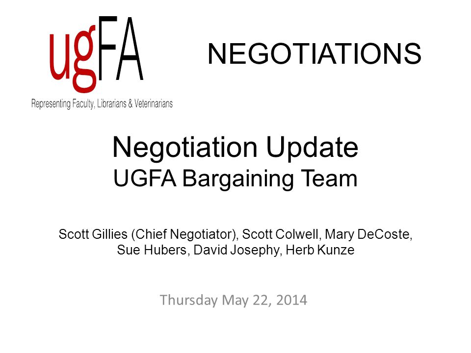 Negotiation Update UGFA Bargaining Team Scott Gillies (Chief Negotiator), Scott Colwell, Mary DeCoste, Sue Hubers, David Josephy, Herb Kunze NEGOTIATIONS Thursday May 22, 2014