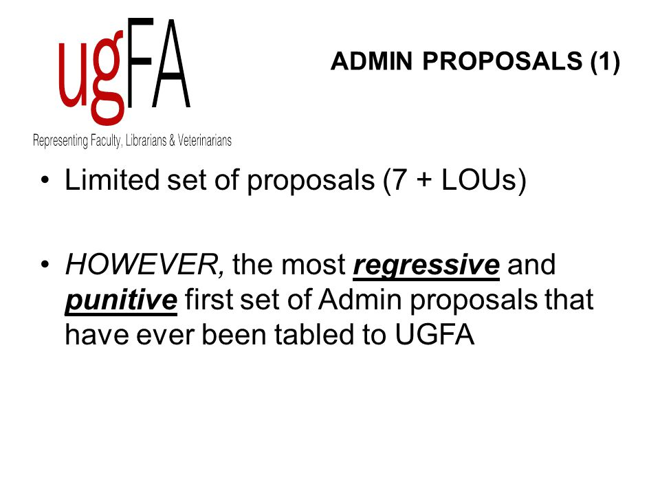 ADMIN PROPOSALS (1) Limited set of proposals (7 + LOUs) HOWEVER, the most regressive and punitive first set of Admin proposals that have ever been tabled to UGFA