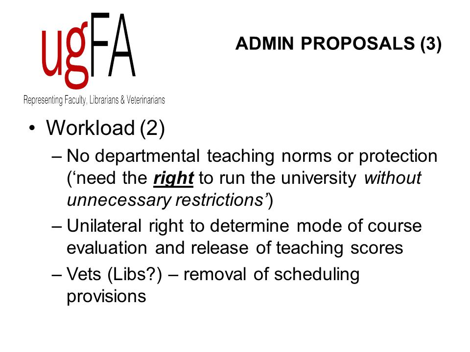 ADMIN PROPOSALS (3) Workload (2) –No departmental teaching norms or protection ('need the right to run the university without unnecessary restrictions') –Unilateral right to determine mode of course evaluation and release of teaching scores –Vets (Libs?) – removal of scheduling provisions