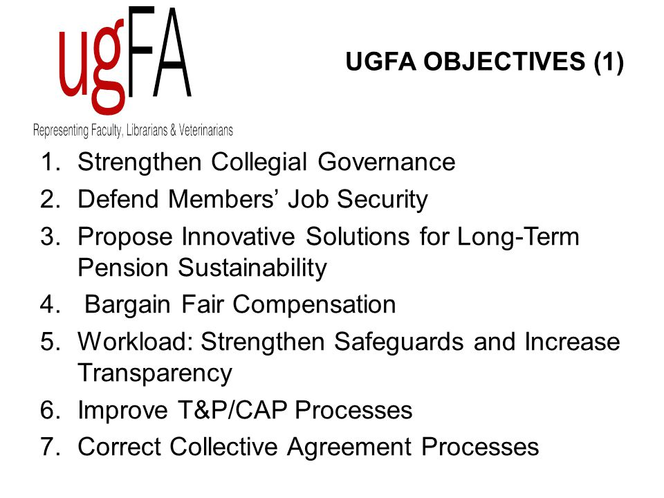 UGFA OBJECTIVES (1) 1.Strengthen Collegial Governance 2.Defend Members' Job Security 3.Propose Innovative Solutions for Long-Term Pension Sustainability 4.