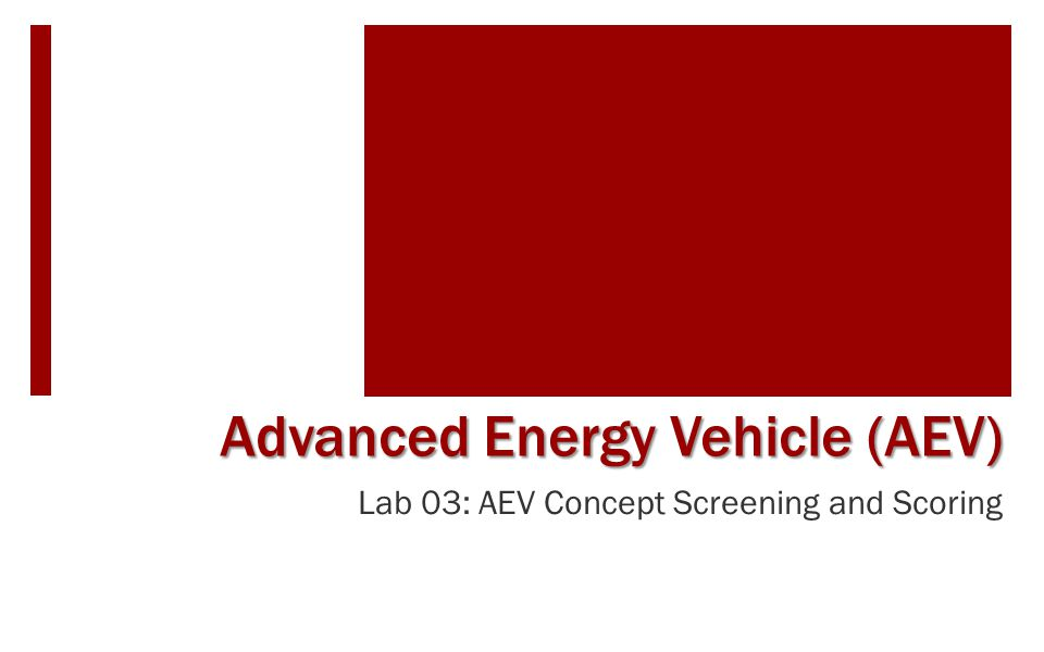 Learning Objectives  Become familiar with techniques for design decision making  Become familiar with a structured method to screen and score design concepts  Observe a sample AEV operation  Using the sample AEV as a reference, practice concept screening and scoring methods with AEV design concepts.