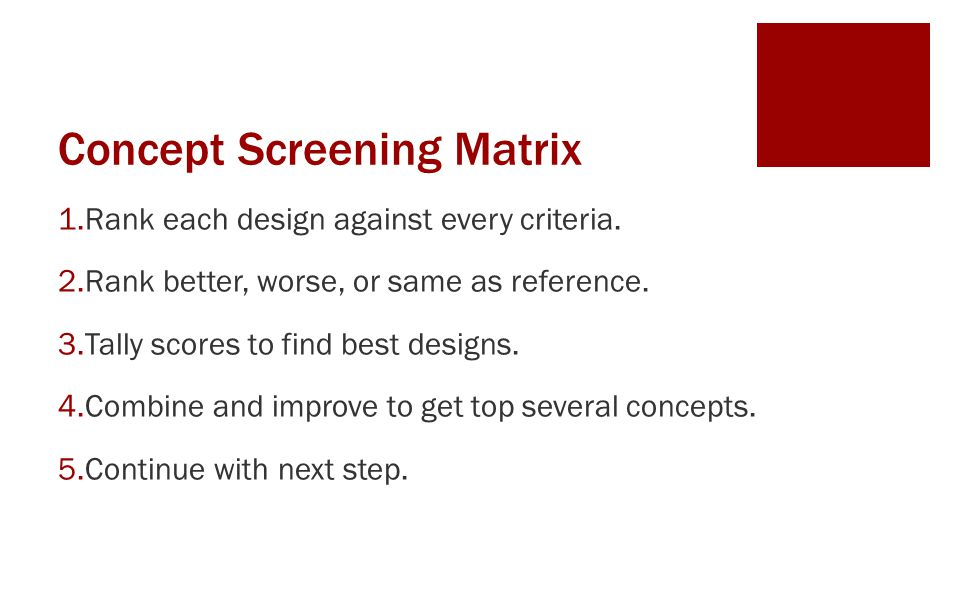 Concept Screening Matrix 1.Rank each design against every criteria. 2.Rank better, worse, or same as reference. 3.Tally scores to find best designs. 4