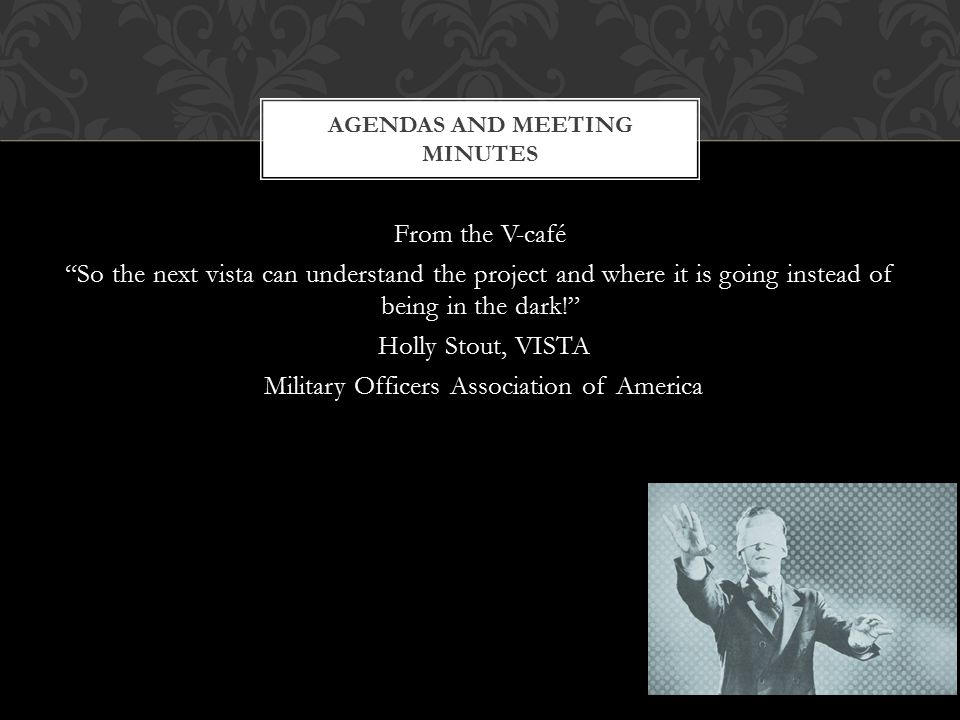 From the V-café So the next vista can understand the project and where it is going instead of being in the dark! Holly Stout, VISTA Military Officers Association of America AGENDAS AND MEETING MINUTES