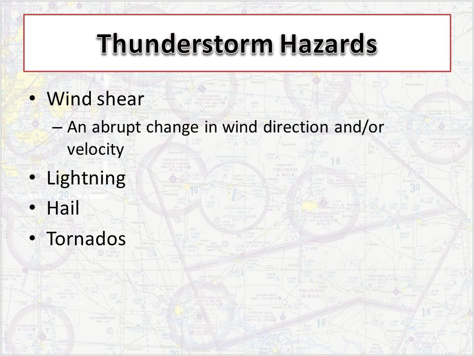 Wind shear – An abrupt change in wind direction and/or velocity Lightning Hail Tornados