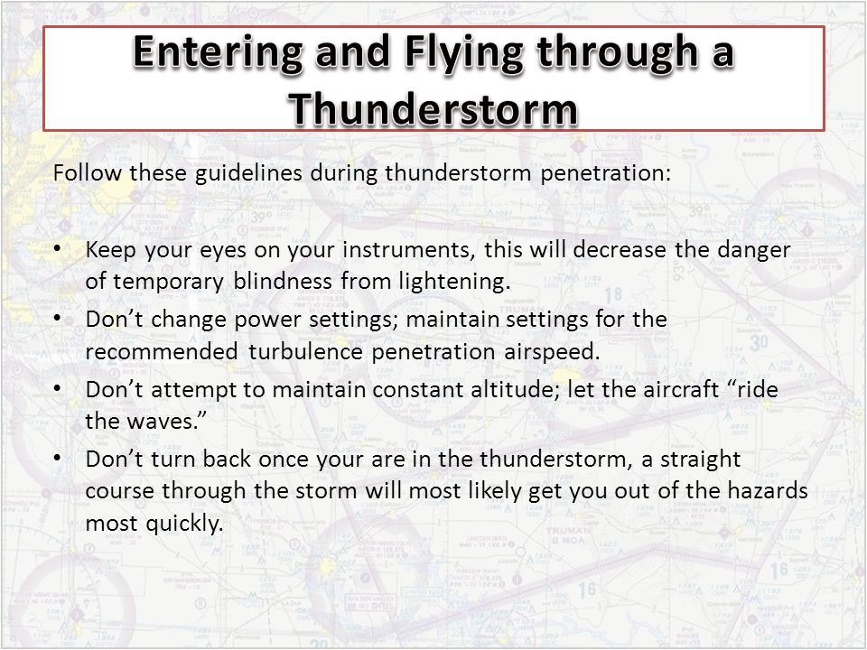 Follow these guidelines during thunderstorm penetration: Keep your eyes on your instruments, this will decrease the danger of temporary blindness from lightening.