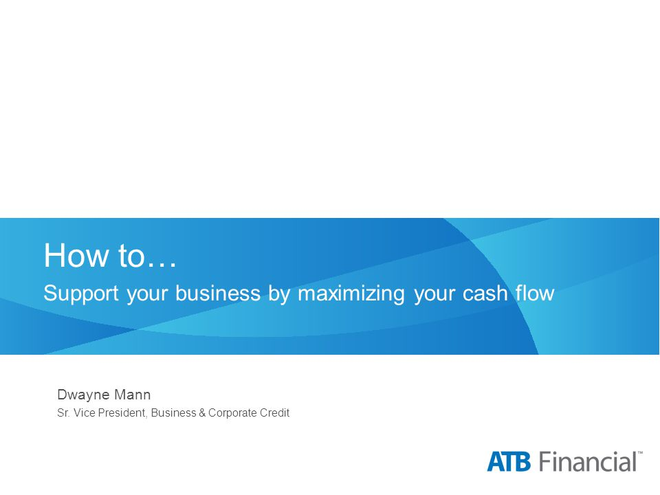 How to… Support your business by maximizing your cash flow Dwayne Mann Sr. Vice President, Business & Corporate Credit