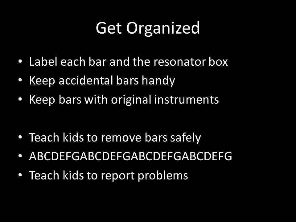 Get Organized Label each bar and the resonator box Keep accidental bars handy Keep bars with original instruments Teach kids to remove bars safely ABCDEFGABCDEFGABCDEFGABCDEFG Teach kids to report problems