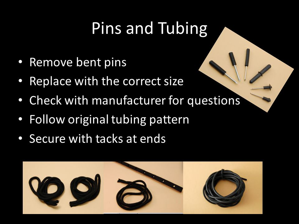 Pins and Tubing Remove bent pins Replace with the correct size Check with manufacturer for questions Follow original tubing pattern Secure with tacks at ends
