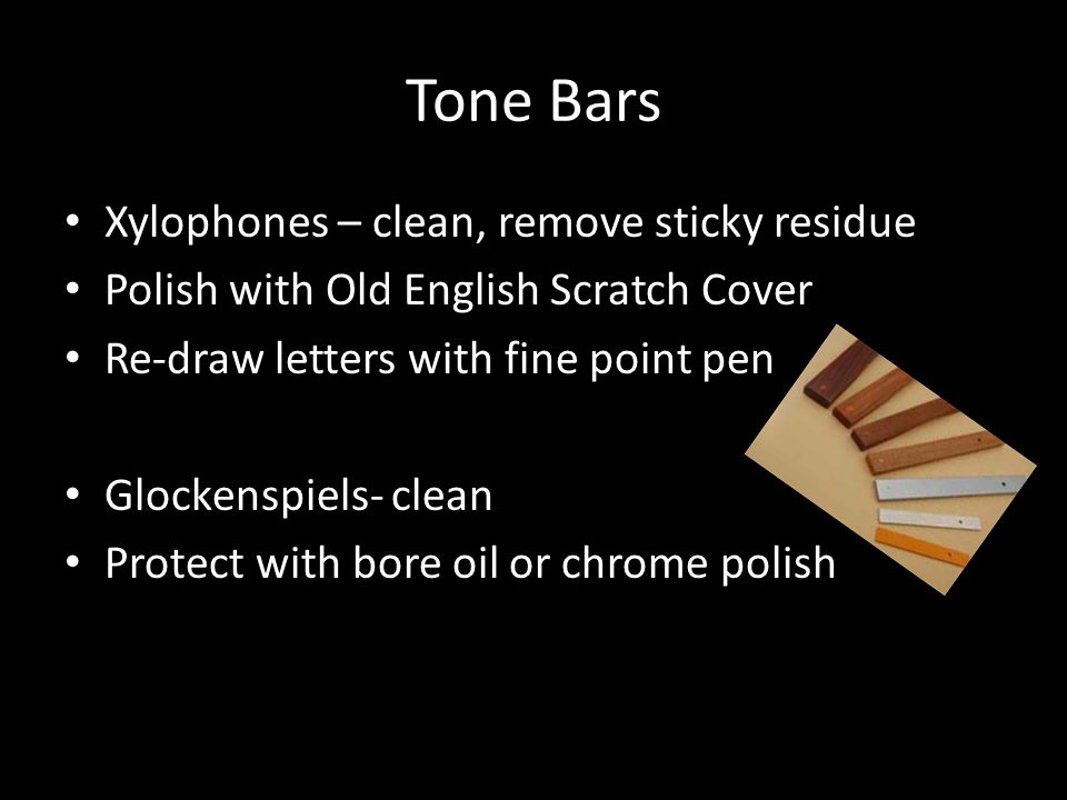 Tone Bars Xylophones – clean, remove sticky residue Polish with Old English Scratch Cover Re-draw letters with fine point pen Glockenspiels- clean Protect with bore oil or chrome polish