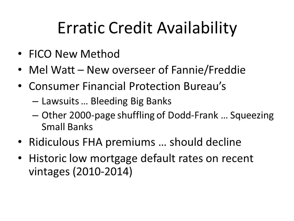 Erratic Credit Availability FICO New Method Mel Watt – New overseer of Fannie/Freddie Consumer Financial Protection Bureau's – Lawsuits … Bleeding Big Banks – Other 2000-page shuffling of Dodd-Frank … Squeezing Small Banks Ridiculous FHA premiums … should decline Historic low mortgage default rates on recent vintages (2010-2014)