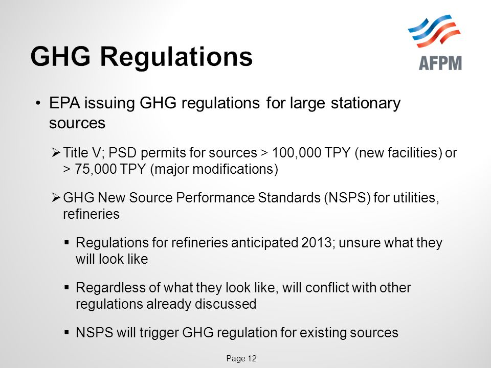 Page 12 EPA issuing GHG regulations for large stationary sources  Title V; PSD permits for sources > 100,000 TPY (new facilities) or > 75,000 TPY (major modifications)  GHG New Source Performance Standards (NSPS) for utilities, refineries  Regulations for refineries anticipated 2013; unsure what they will look like  Regardless of what they look like, will conflict with other regulations already discussed  NSPS will trigger GHG regulation for existing sources