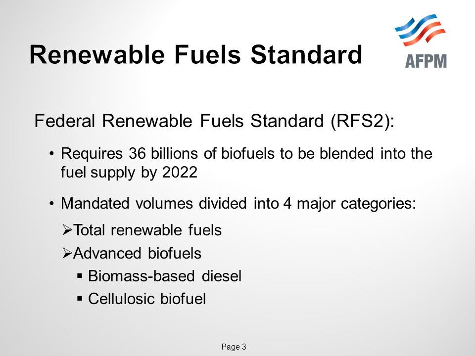 Page 3 Federal Renewable Fuels Standard (RFS2): Requires 36 billions of biofuels to be blended into the fuel supply by 2022 Mandated volumes divided into 4 major categories:  Total renewable fuels  Advanced biofuels  Biomass-based diesel  Cellulosic biofuel