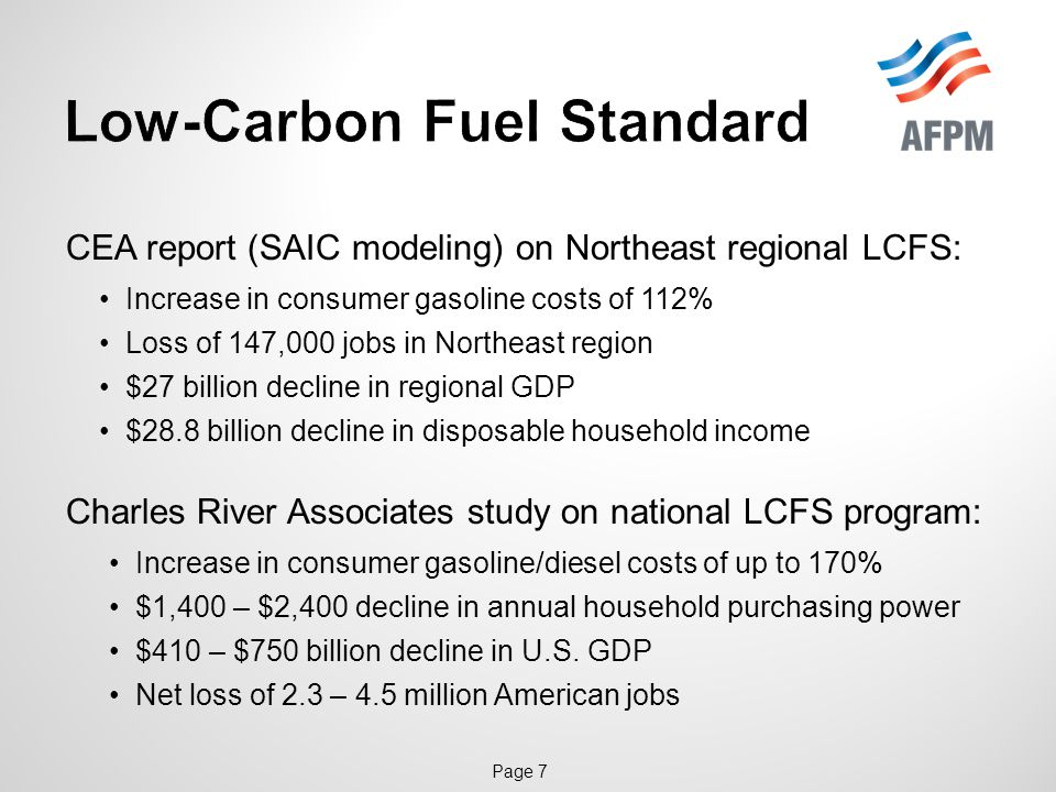 Page 7 CEA report (SAIC modeling) on Northeast regional LCFS: Increase in consumer gasoline costs of 112% Loss of 147,000 jobs in Northeast region $27 billion decline in regional GDP $28.8 billion decline in disposable household income Charles River Associates study on national LCFS program: Increase in consumer gasoline/diesel costs of up to 170% $1,400 – $2,400 decline in annual household purchasing power $410 – $750 billion decline in U.S.