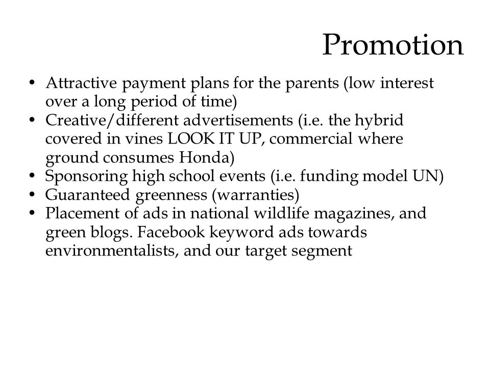 Promotion Attractive payment plans for the parents (low interest over a long period of time) Creative/different advertisements (i.e. the hybrid covere