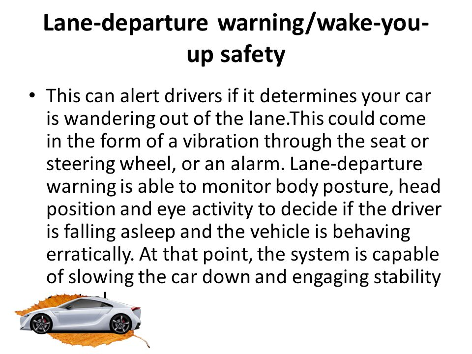 Lane-departure warning/wake-you- up safety This can alert drivers if it determines your car is wandering out of the lane.This could come in the form o