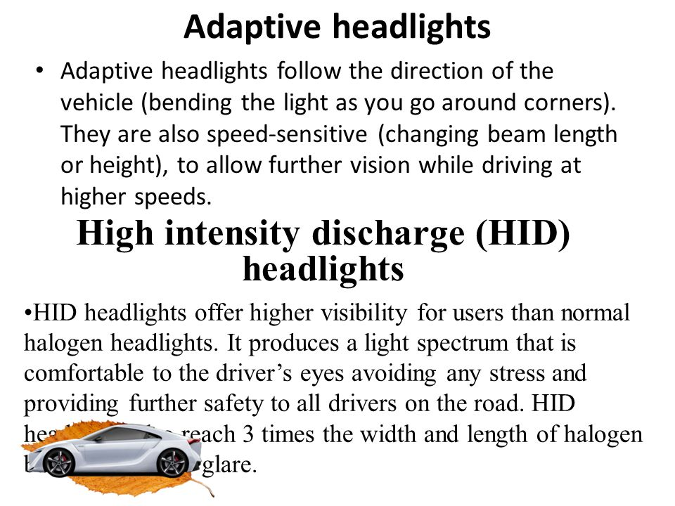 Adaptive headlights Adaptive headlights follow the direction of the vehicle (bending the light as you go around corners). They are also speed-sensitiv