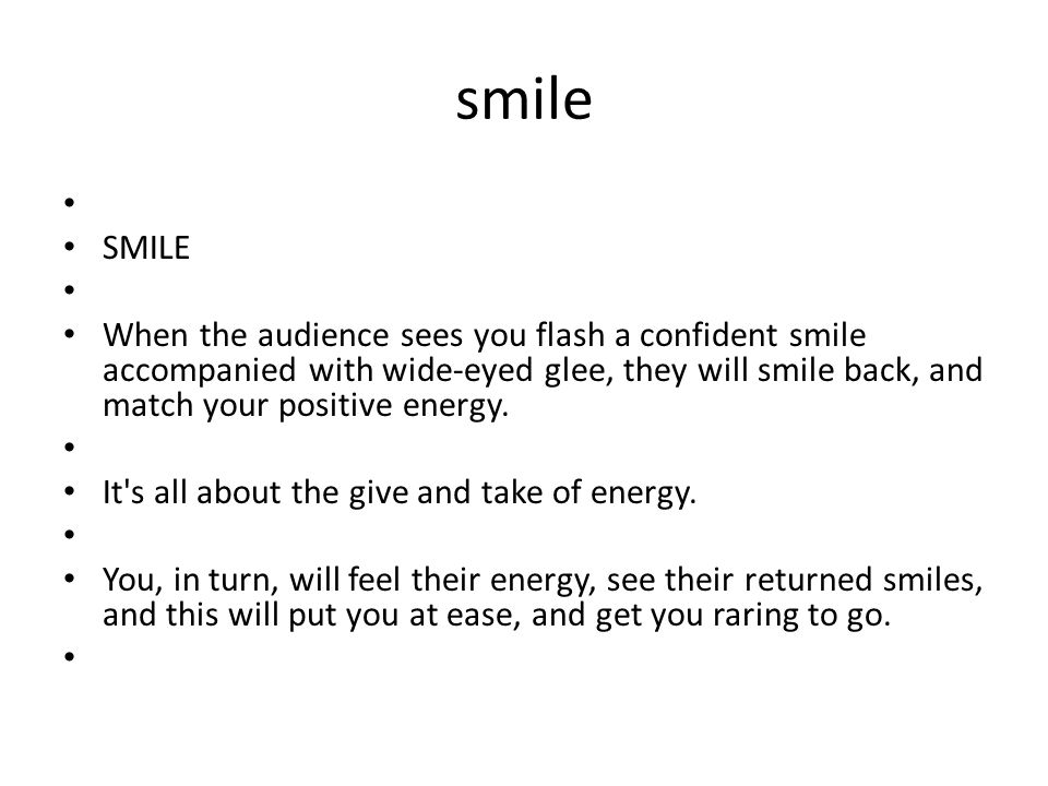 smile SMILE When the audience sees you flash a confident smile accompanied with wide-eyed glee, they will smile back, and match your positive energy.