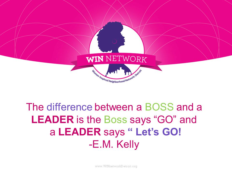 "The difference between a BOSS and a LEADER is the Boss says ""GO"" and a LEADER says "" Let's GO! -E.M. Kelly www.WINnetworkDetroit.org"