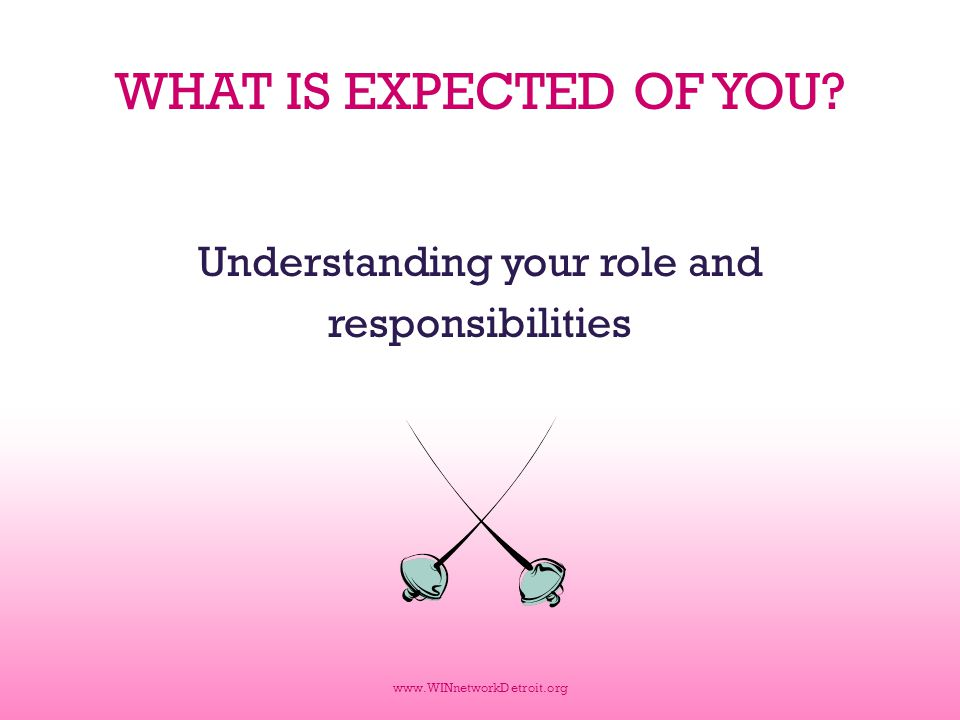 WHAT IS EXPECTED OF YOU? Understanding your role and responsibilities www.WINnetworkDetroit.org