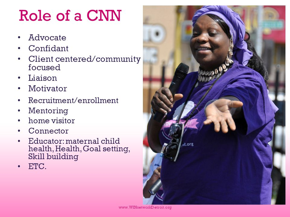 Role of a CNN Advocate Confidant Client centered/community focused Liaison Motivator Recruitment/enrollment Mentoring home visitor Connector Educator: