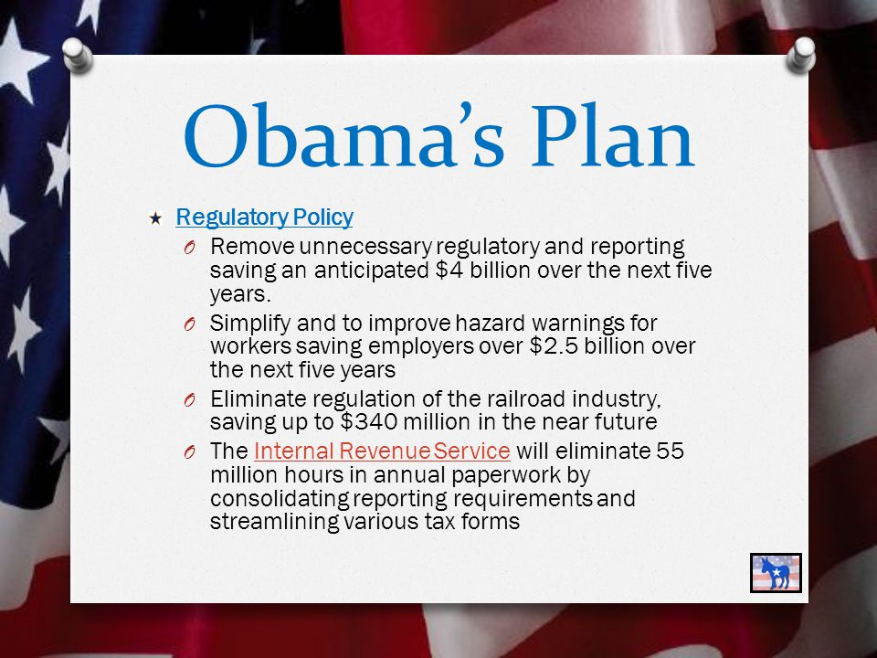 Obama's Plan Regulatory Policy O Remove unnecessary regulatory and reporting saving an anticipated $4 billion over the next five years.