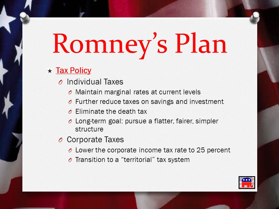 Romney's Plan Tax Policy O Individual Taxes O Maintain marginal rates at current levels O Further reduce taxes on savings and investment O Eliminate the death tax O Long-term goal: pursue a flatter, fairer, simpler structure O Corporate Taxes O Lower the corporate income tax rate to 25 percent O Transition to a territorial tax system