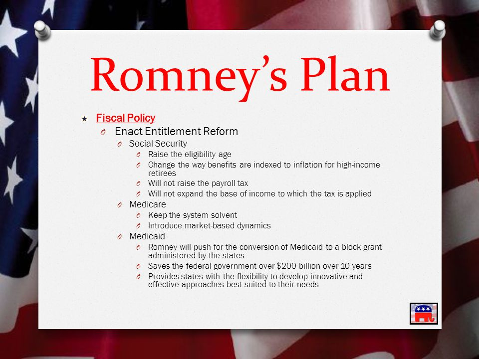 Romney's Plan Fiscal Policy O Enact Entitlement Reform O Social Security O Raise the eligibility age O Change the way benefits are indexed to inflation for high-income retirees O Will not raise the payroll tax O Will not expand the base of income to which the tax is applied O Medicare O Keep the system solvent O Introduce market-based dynamics O Medicaid O Romney will push for the conversion of Medicaid to a block grant administered by the states O Saves the federal government over $200 billion over 10 years O Provides states with the flexibility to develop innovative and effective approaches best suited to their needs