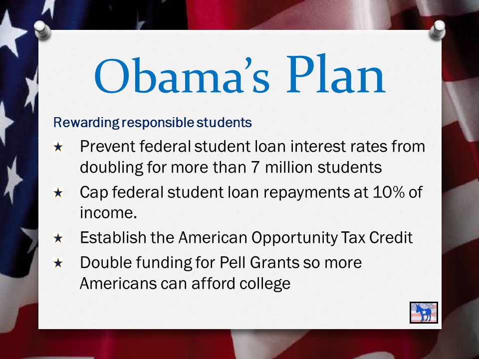 Obama's Plan Rewarding responsible students Prevent federal student loan interest rates from doubling for more than 7 million students Cap federal student loan repayments at 10% of income.
