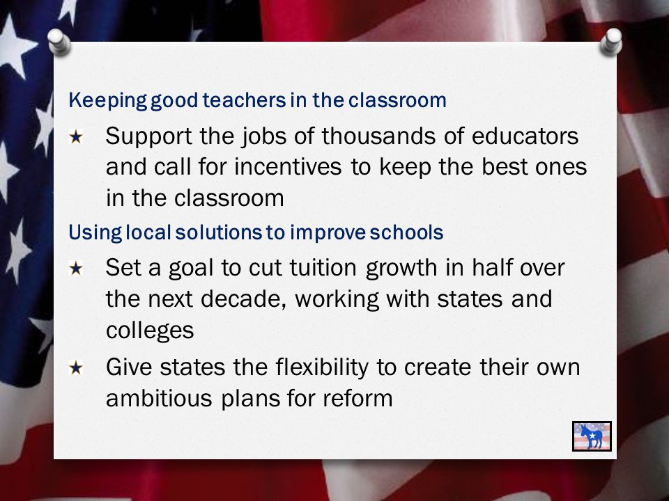 Keeping good teachers in the classroom Support the jobs of thousands of educators and call for incentives to keep the best ones in the classroom Using local solutions to improve schools Set a goal to cut tuition growth in half over the next decade, working with states and colleges Give states the flexibility to create their own ambitious plans for reform