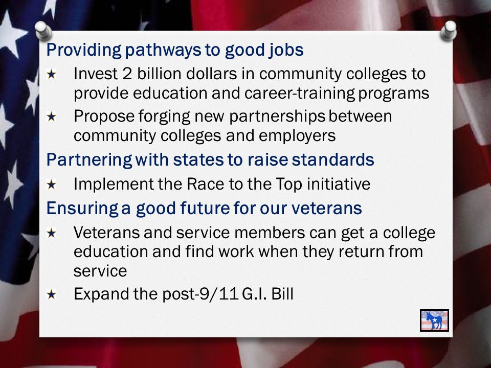 Providing pathways to good jobs Invest 2 billion dollars in community colleges to provide education and career-training programs Propose forging new partnerships between community colleges and employers Partnering with states to raise standards Implement the Race to the Top initiative Ensuring a good future for our veterans Veterans and service members can get a college education and find work when they return from service Expand the post-9/11 G.I.