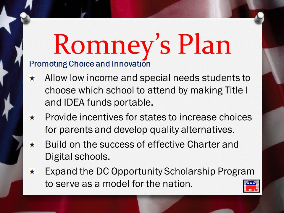 Romney's Plan Promoting Choice and Innovation Allow low income and special needs students to choose which school to attend by making Title I and IDEA funds portable.