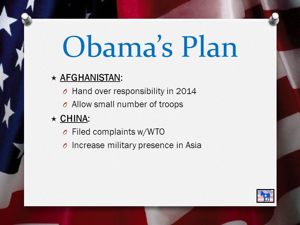 Obama's Plan AFGHANISTAN: O Hand over responsibility in 2014 O Allow small number of troops CHINA: O Filed complaints w/WTO O Increase military presence in Asia
