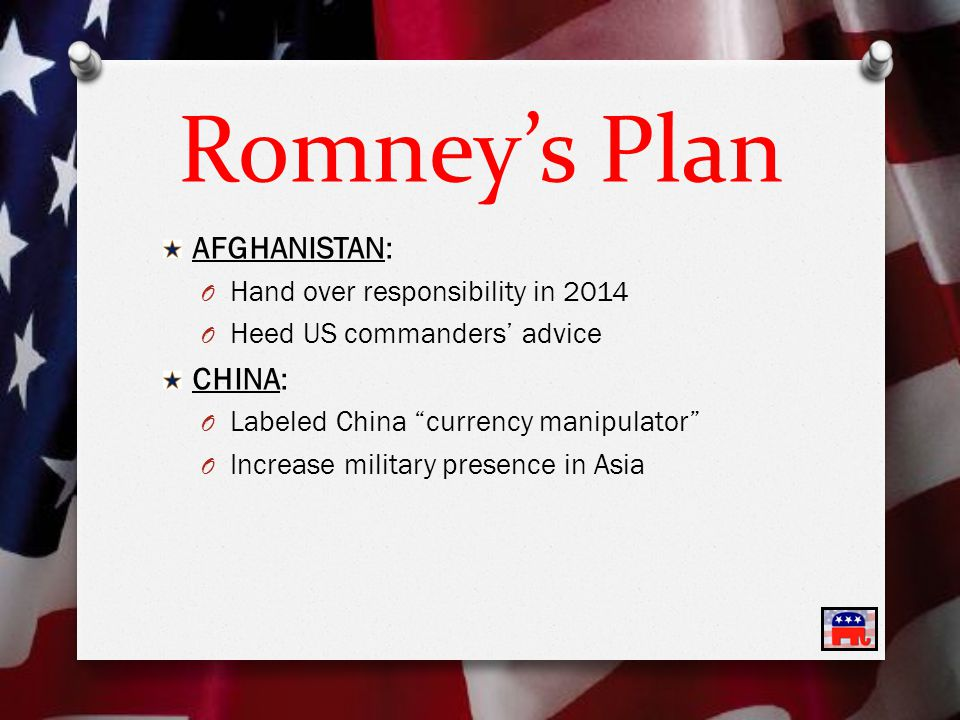 Romney's Plan AFGHANISTAN: O Hand over responsibility in 2014 O Heed US commanders' advice CHINA: O Labeled China currency manipulator O Increase military presence in Asia