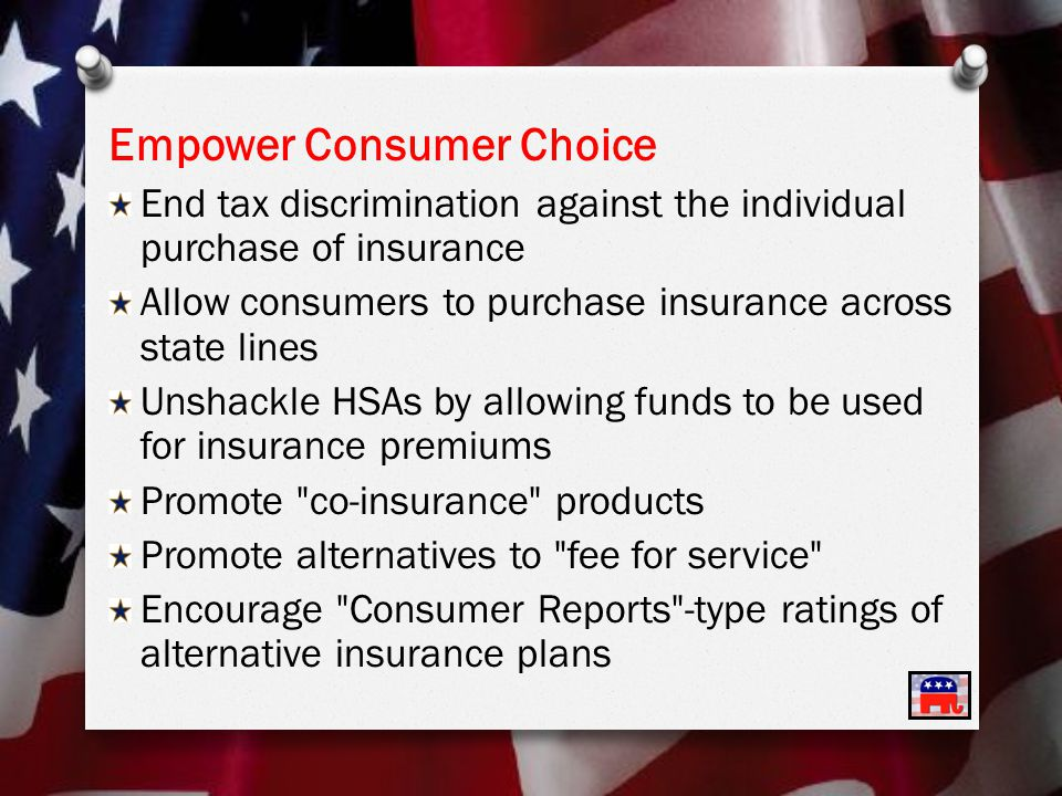 Empower Consumer Choice End tax discrimination against the individual purchase of insurance Allow consumers to purchase insurance across state lines Unshackle HSAs by allowing funds to be used for insurance premiums Promote co-insurance products Promote alternatives to fee for service Encourage Consumer Reports -type ratings of alternative insurance plans