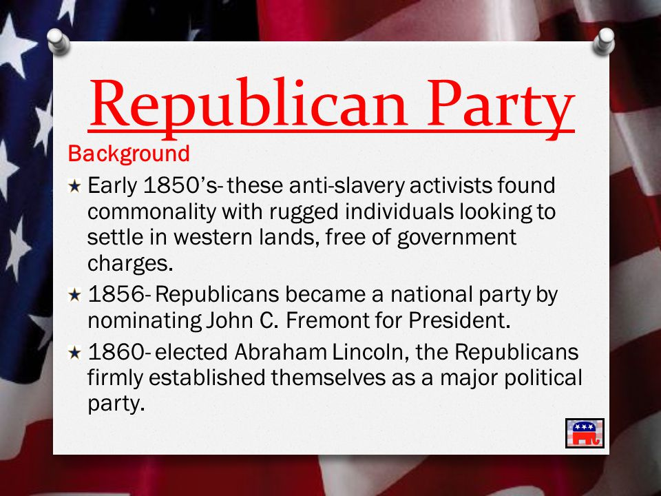 Republican Party Background Early 1850's- these anti-slavery activists found commonality with rugged individuals looking to settle in western lands, free of government charges.