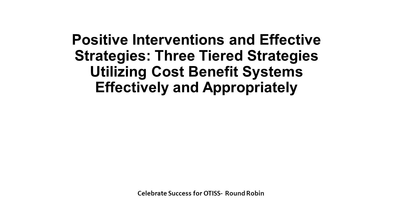 Positive Interventions and Effective Strategies: Three Tiered Strategies Utilizing Cost Benefit Systems Effectively and Appropriately Celebrate Succes