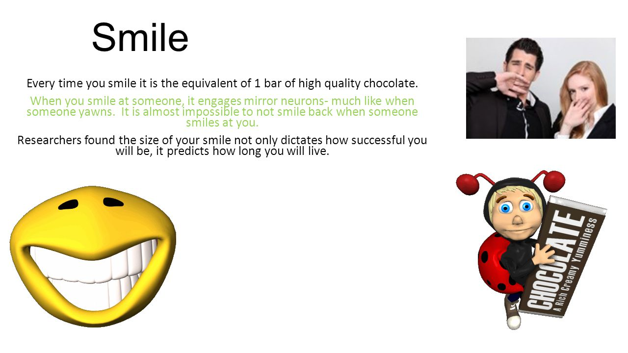 Smile Every time you smile it is the equivalent of 1 bar of high quality chocolate.