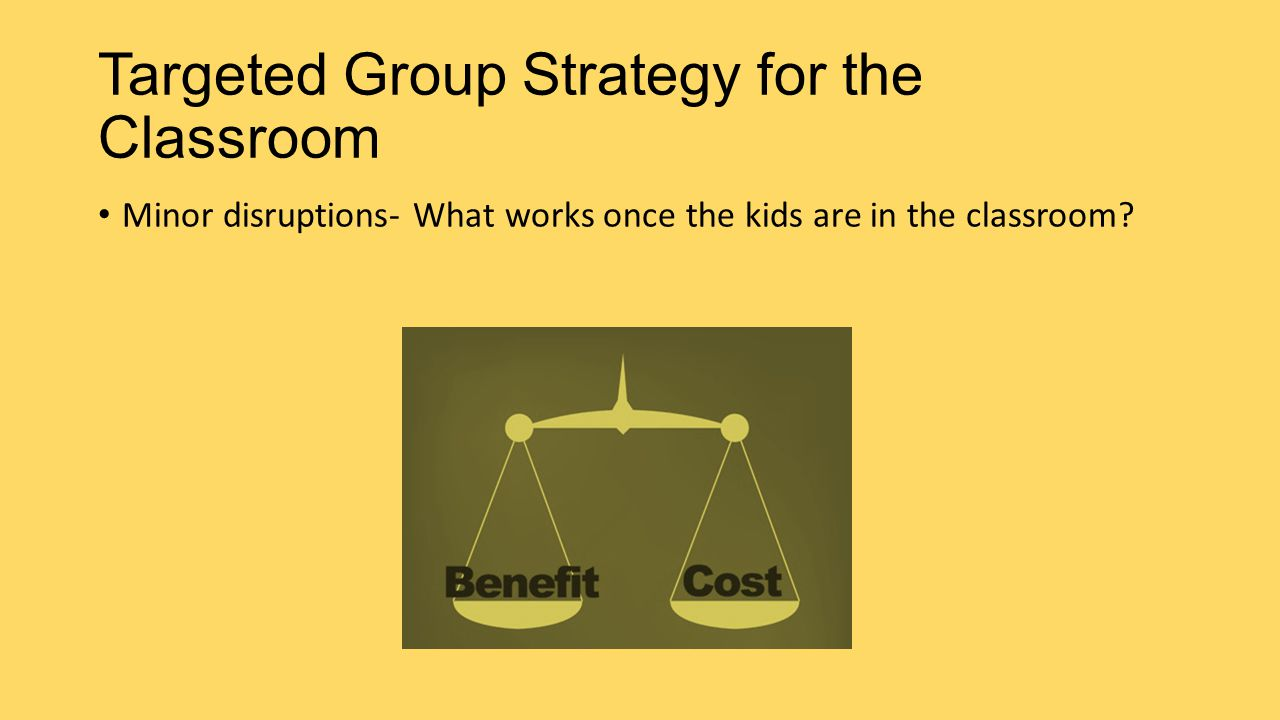 Targeted Group Strategy for the Classroom Minor disruptions- What works once the kids are in the classroom