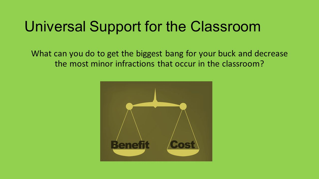 Universal Support for the Classroom What can you do to get the biggest bang for your buck and decrease the most minor infractions that occur in the classroom