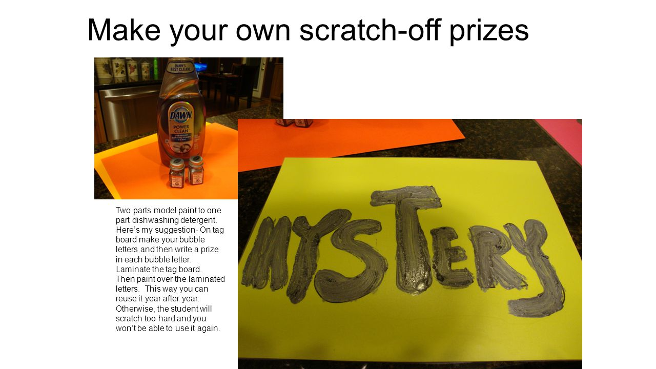 Make your own scratch-off prizes Two parts model paint to one part dishwashing detergent.